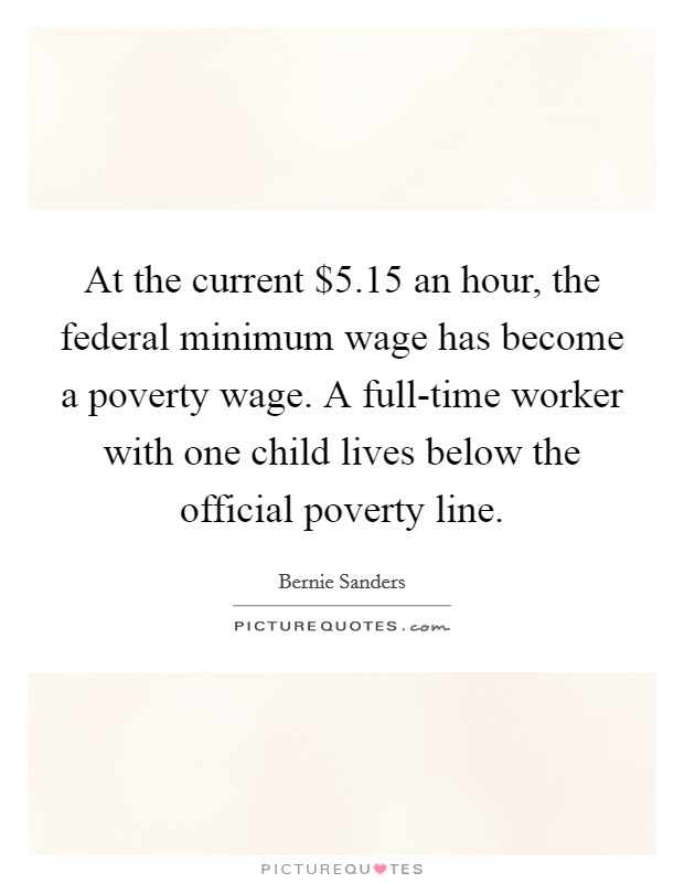 At the current $5.15 an hour, the federal minimum wage has become a poverty wage. A full-time worker with one child lives below the official poverty line Picture Quote #1