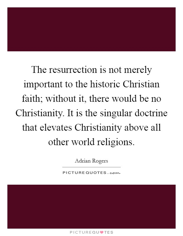 The resurrection is not merely important to the historic Christian faith; without it, there would be no Christianity. It is the singular doctrine that elevates Christianity above all other world religions Picture Quote #1