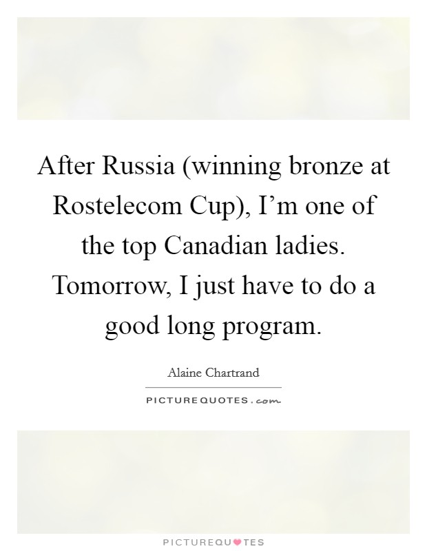 After Russia (winning bronze at Rostelecom Cup), I'm one of the top Canadian ladies. Tomorrow, I just have to do a good long program Picture Quote #1