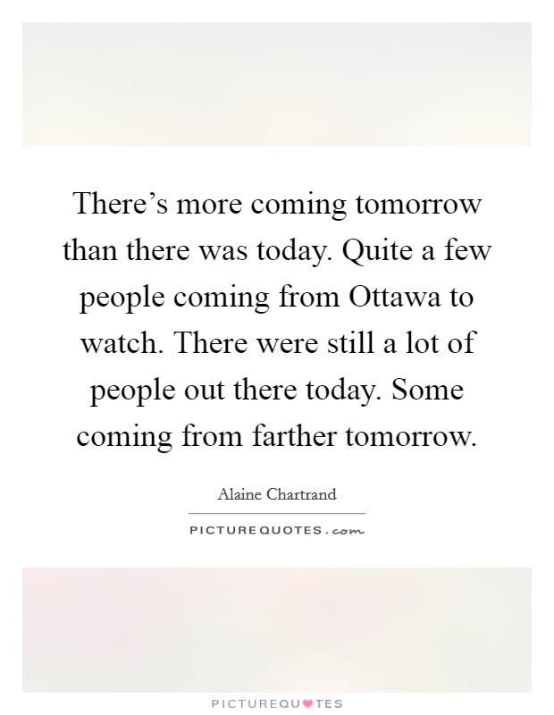 There's more coming tomorrow than there was today. Quite a few people coming from Ottawa to watch. There were still a lot of people out there today. Some coming from farther tomorrow Picture Quote #1