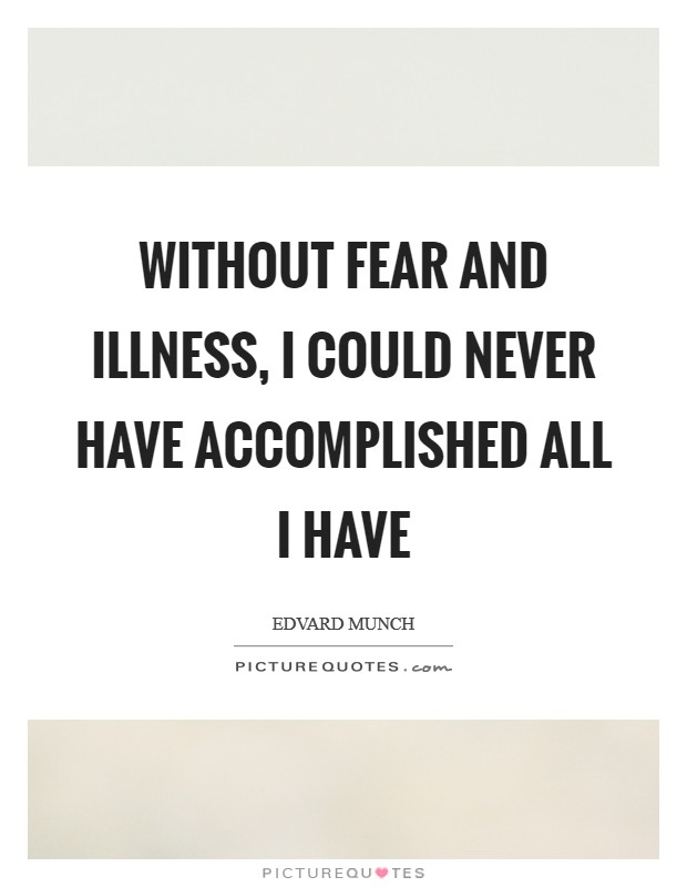 Without fear and illness, I could never have accomplished all I have Picture Quote #1