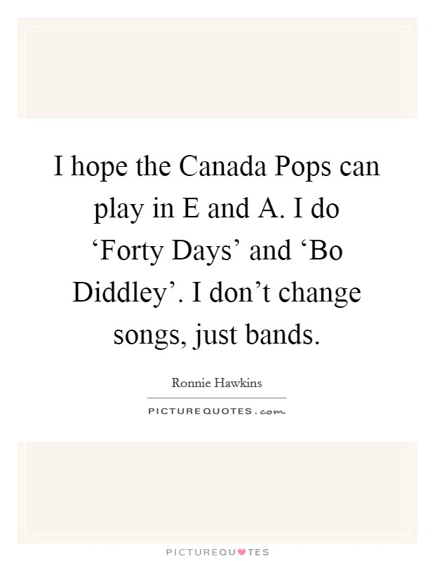 I hope the Canada Pops can play in E and A. I do 'Forty Days' and 'Bo Diddley'. I don't change songs, just bands Picture Quote #1