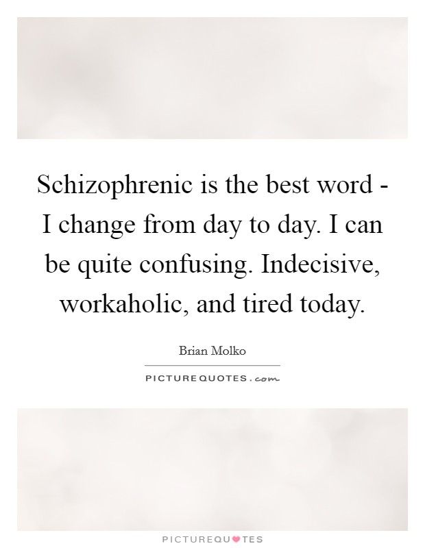 Schizophrenic is the best word - I change from day to day. I can be quite confusing. Indecisive, workaholic, and tired today Picture Quote #1
