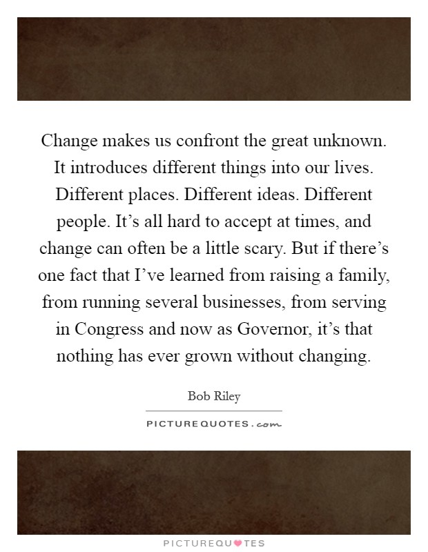 Change makes us confront the great unknown. It introduces different things into our lives. Different places. Different ideas. Different people. It's all hard to accept at times, and change can often be a little scary. But if there's one fact that I've learned from raising a family, from running several businesses, from serving in Congress and now as Governor, it's that nothing has ever grown without changing Picture Quote #1