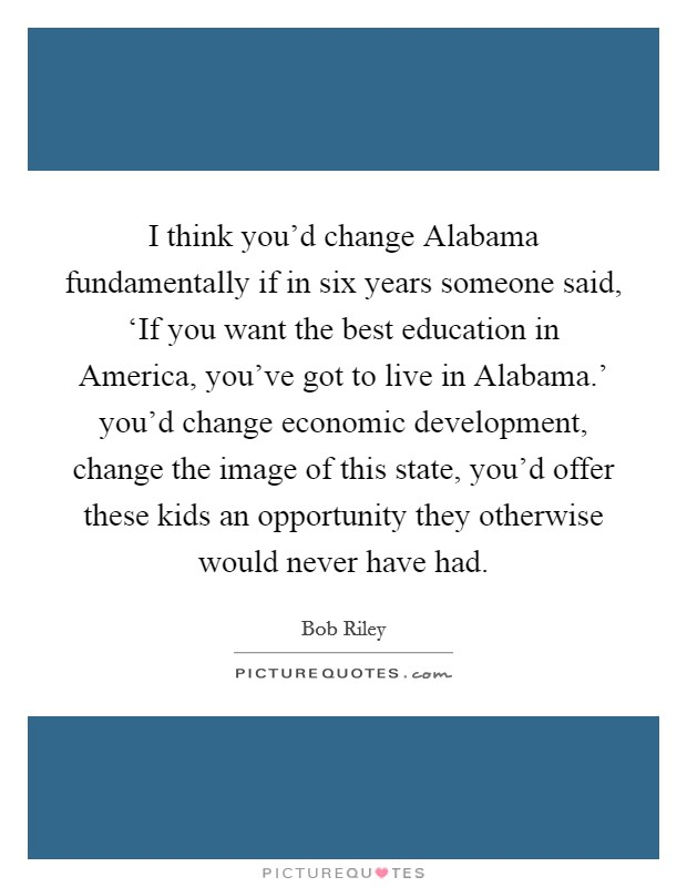 I think you'd change Alabama fundamentally if in six years someone said, 'If you want the best education in America, you've got to live in Alabama.' you'd change economic development, change the image of this state, you'd offer these kids an opportunity they otherwise would never have had Picture Quote #1