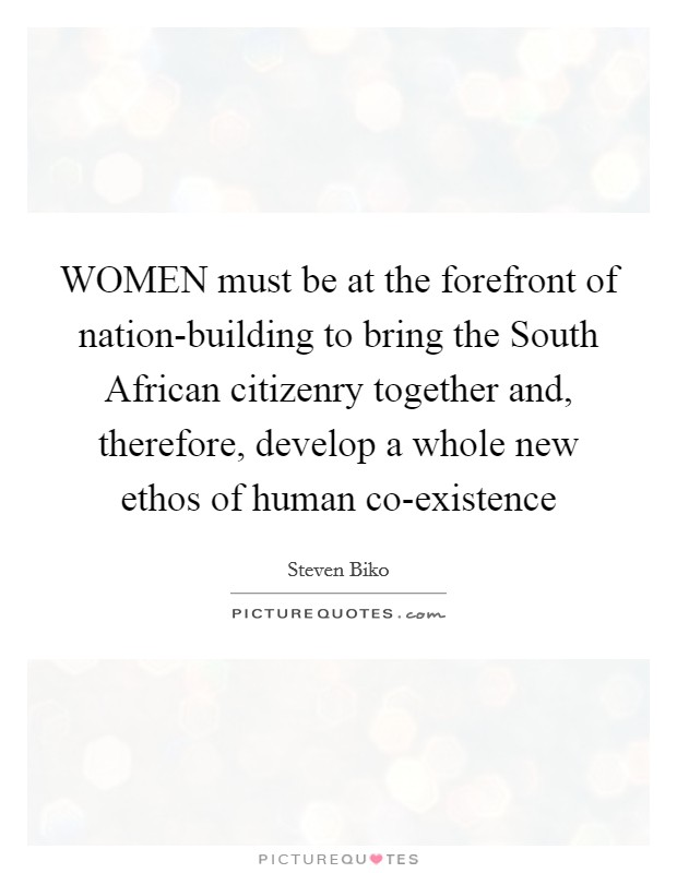 WOMEN must be at the forefront of nation-building to bring the South African citizenry together and, therefore, develop a whole new ethos of human co-existence Picture Quote #1