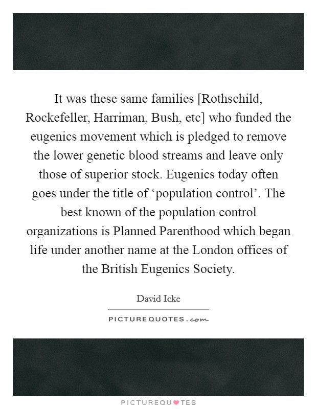 It was these same families [Rothschild, Rockefeller, Harriman, Bush, etc] who funded the eugenics movement which is pledged to remove the lower genetic blood streams and leave only those of superior stock. Eugenics today often goes under the title of 'population control'. The best known of the population control organizations is Planned Parenthood which began life under another name at the London offices of the British Eugenics Society Picture Quote #1