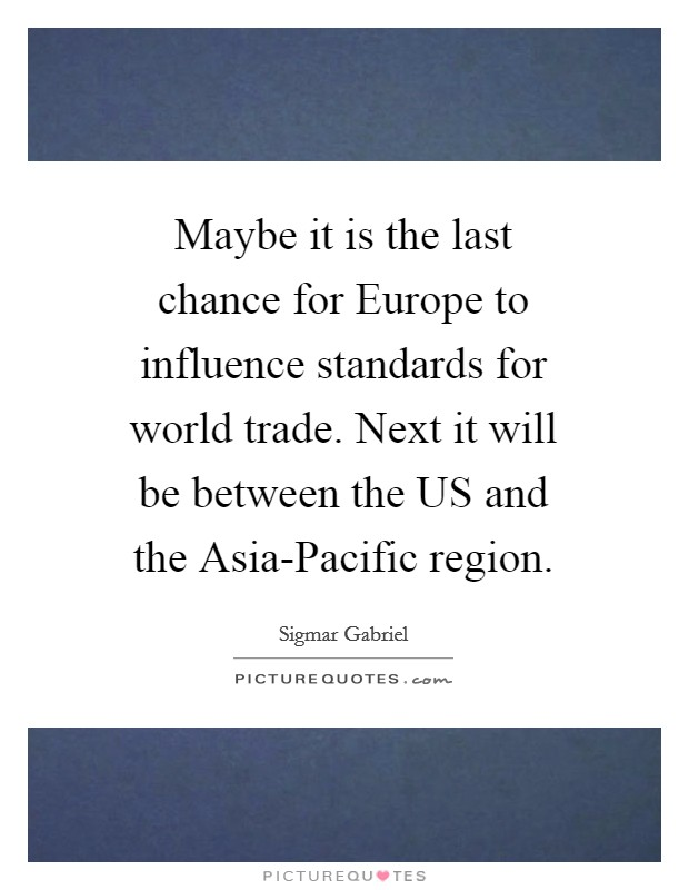 Maybe it is the last chance for Europe to influence standards for world trade. Next it will be between the US and the Asia-Pacific region Picture Quote #1