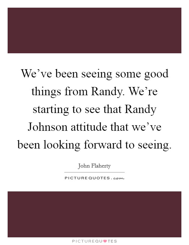 We've been seeing some good things from Randy. We're starting to see that Randy Johnson attitude that we've been looking forward to seeing Picture Quote #1