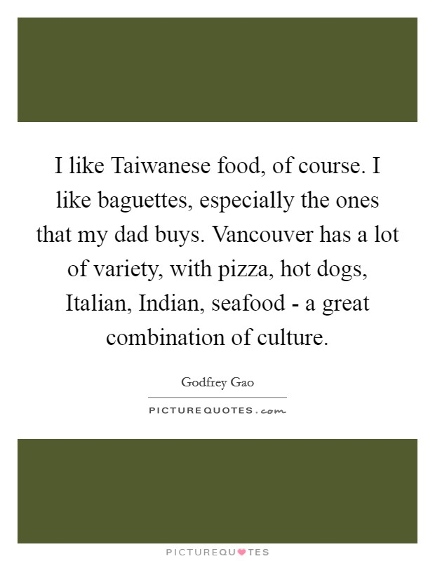 I like Taiwanese food, of course. I like baguettes, especially the ones that my dad buys. Vancouver has a lot of variety, with pizza, hot dogs, Italian, Indian, seafood - a great combination of culture Picture Quote #1