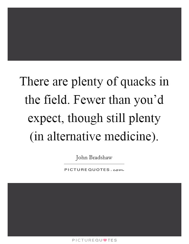 There are plenty of quacks in the field. Fewer than you'd expect, though still plenty (in alternative medicine) Picture Quote #1