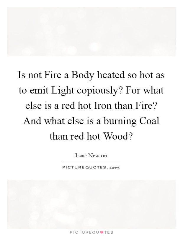 Is not Fire a Body heated so hot as to emit Light copiously? For what else is a red hot Iron than Fire? And what else is a burning Coal than red hot Wood? Picture Quote #1