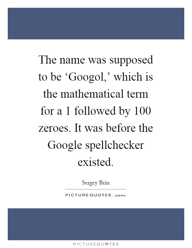 The name was supposed to be 'Googol,' which is the mathematical term for a 1 followed by 100 zeroes. It was before the Google spellchecker existed Picture Quote #1