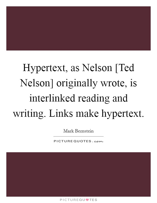 Hypertext, as Nelson [Ted Nelson] originally wrote, is interlinked reading and writing. Links make hypertext Picture Quote #1