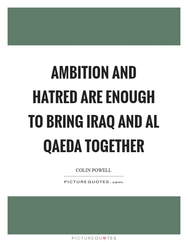 Ambition and hatred are enough to bring Iraq and al Qaeda together Picture Quote #1