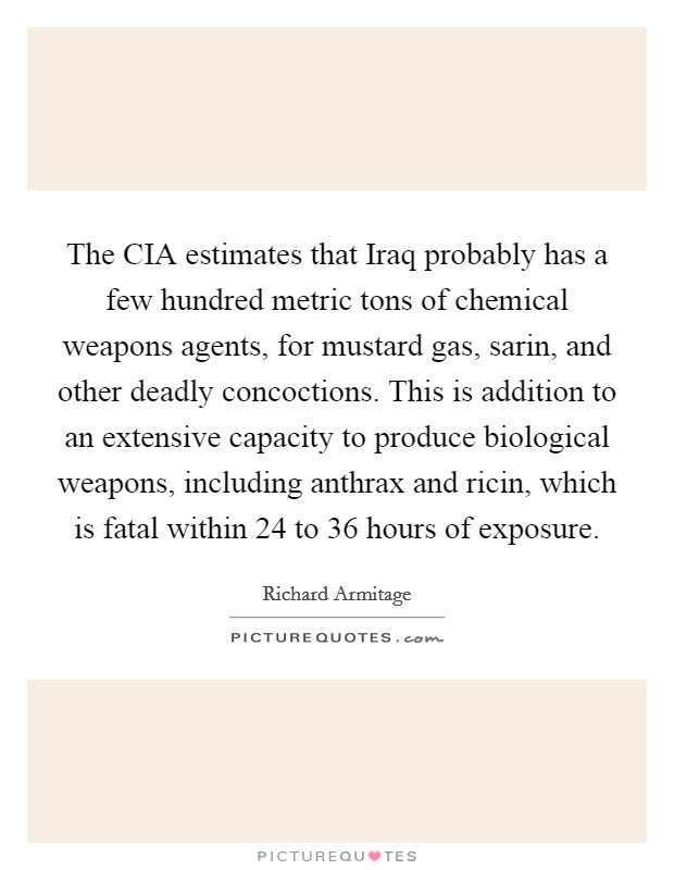 The CIA estimates that Iraq probably has a few hundred metric tons of chemical weapons agents, for mustard gas, sarin, and other deadly concoctions. This is addition to an extensive capacity to produce biological weapons, including anthrax and ricin, which is fatal within 24 to 36 hours of exposure Picture Quote #1