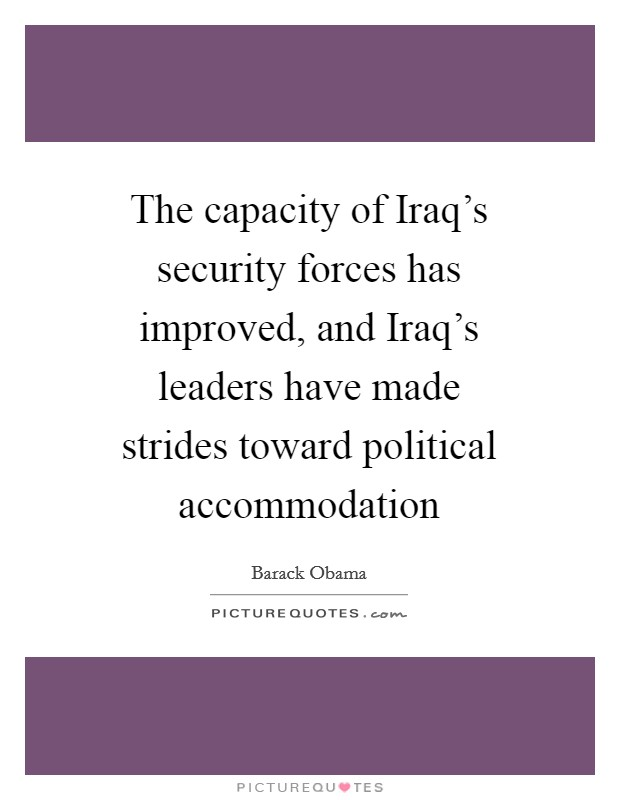 The capacity of Iraq's security forces has improved, and Iraq's leaders have made strides toward political accommodation Picture Quote #1