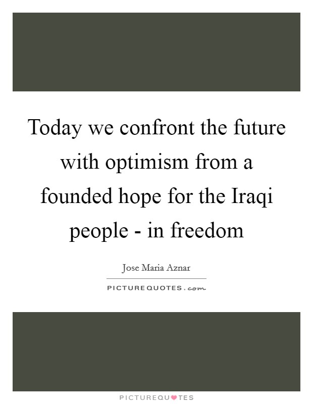 Today we confront the future with optimism from a founded hope for the Iraqi people - in freedom Picture Quote #1