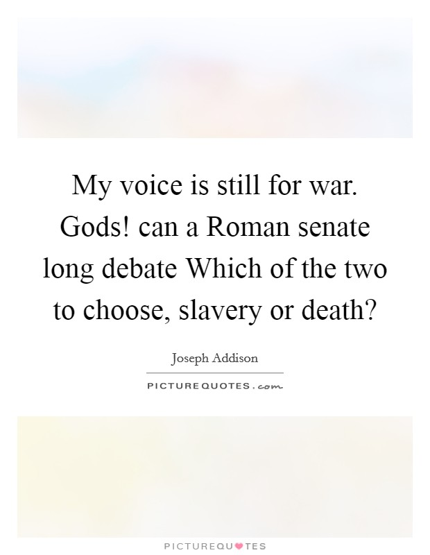 My voice is still for war. Gods! can a Roman senate long debate Which of the two to choose, slavery or death? Picture Quote #1