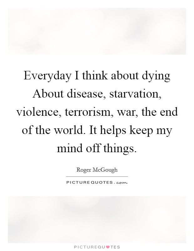 Everyday I think about dying About disease, starvation, violence, terrorism, war, the end of the world. It helps keep my mind off things Picture Quote #1