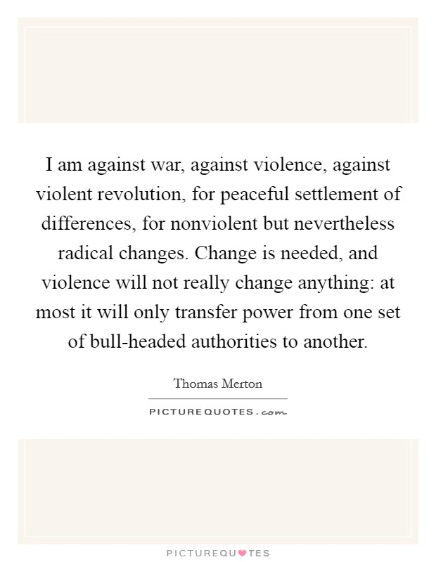 I am against war, against violence, against violent revolution, for peaceful settlement of differences, for nonviolent but nevertheless radical changes. Change is needed, and violence will not really change anything: at most it will only transfer power from one set of bull-headed authorities to another Picture Quote #1