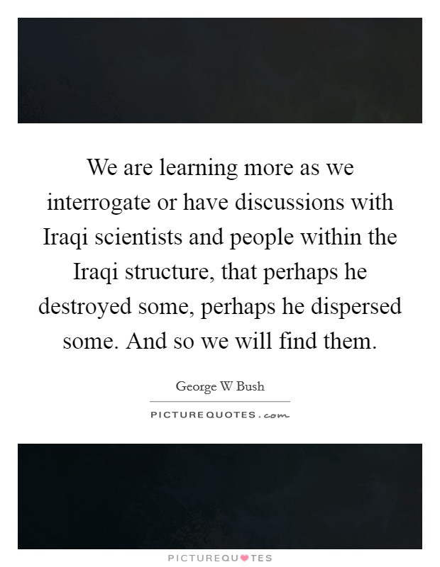 We are learning more as we interrogate or have discussions with Iraqi scientists and people within the Iraqi structure, that perhaps he destroyed some, perhaps he dispersed some. And so we will find them Picture Quote #1