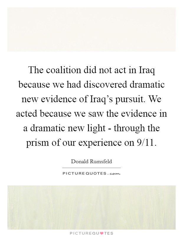 The coalition did not act in Iraq because we had discovered dramatic new evidence of Iraq's pursuit. We acted because we saw the evidence in a dramatic new light - through the prism of our experience on 9/11 Picture Quote #1