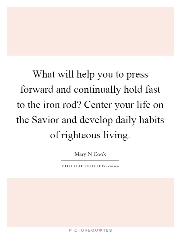 What will help you to press forward and continually hold fast to the iron rod? Center your life on the Savior and develop daily habits of righteous living Picture Quote #1