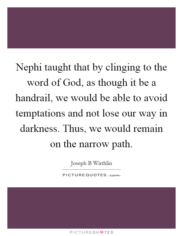 Nephi taught that by clinging to the word of God, as though it be a handrail, we would be able to avoid temptations and not lose our way in darkness. Thus, we would remain on the narrow path Picture Quote #1