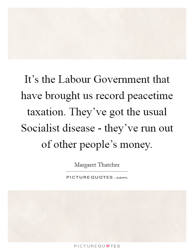 It's the Labour Government that have brought us record peacetime taxation. They've got the usual Socialist disease - they've run out of other people's money Picture Quote #1