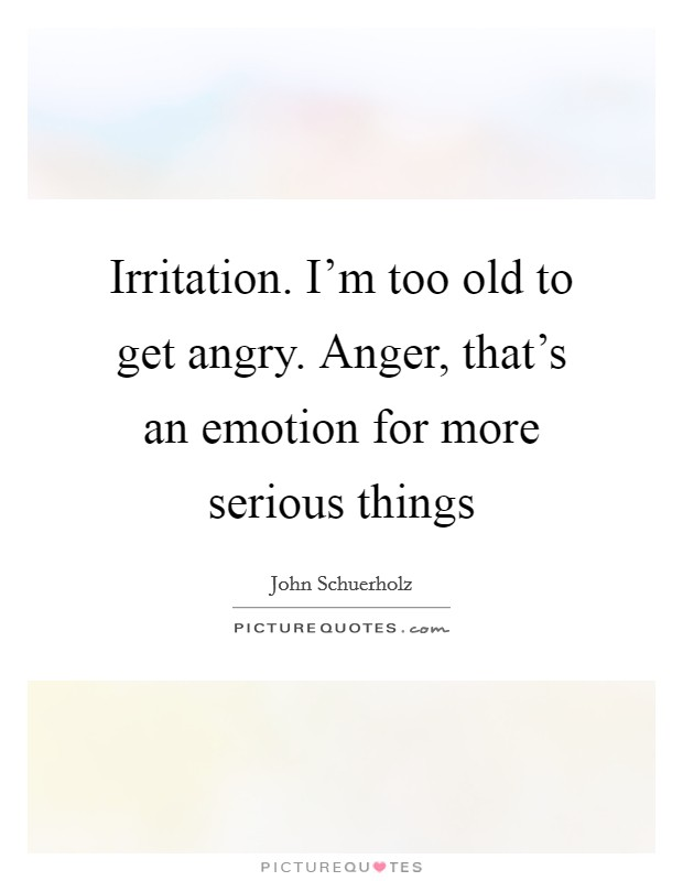 Irritation. I'm too old to get angry. Anger, that's an emotion for more serious things Picture Quote #1