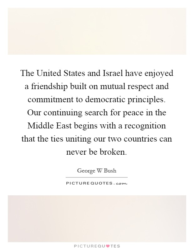 The United States and Israel have enjoyed a friendship built on mutual respect and commitment to democratic principles. Our continuing search for peace in the Middle East begins with a recognition that the ties uniting our two countries can never be broken Picture Quote #1
