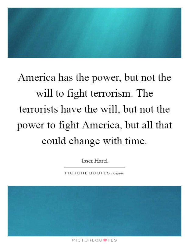 America has the power, but not the will to fight terrorism. The terrorists have the will, but not the power to fight America, but all that could change with time Picture Quote #1
