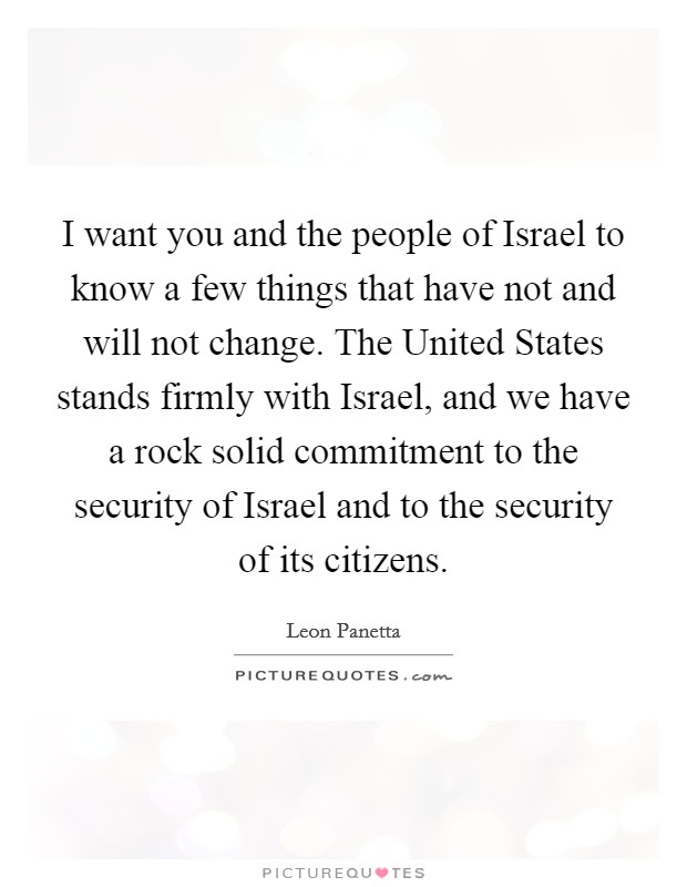 I want you and the people of Israel to know a few things that have not and will not change. The United States stands firmly with Israel, and we have a rock solid commitment to the security of Israel and to the security of its citizens Picture Quote #1
