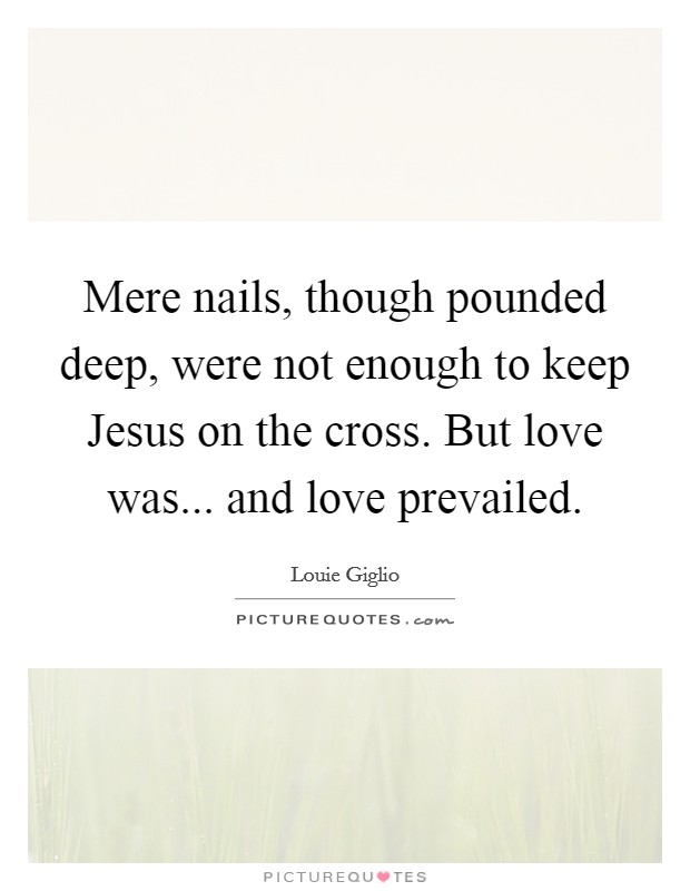 Mere nails, though pounded deep, were not enough to keep Jesus on the cross. But love was... and love prevailed Picture Quote #1