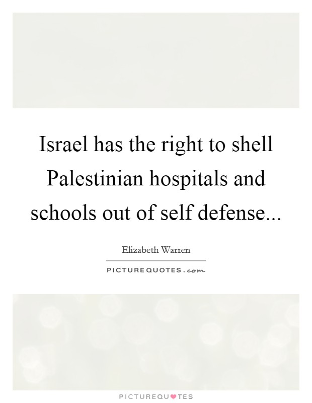 Israel has the right to shell Palestinian hospitals and schools out of self defense Picture Quote #1