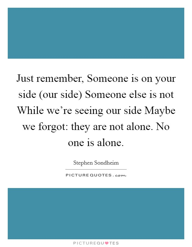 Just remember, Someone is on your side (our side) Someone else is not While we're seeing our side Maybe we forgot: they are not alone. No one is alone Picture Quote #1