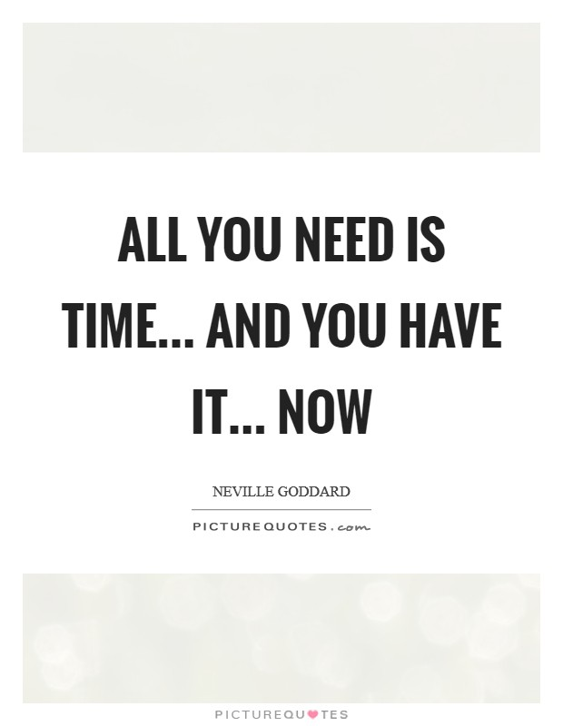 All you need is time... and you have it... NOW Picture Quote #1