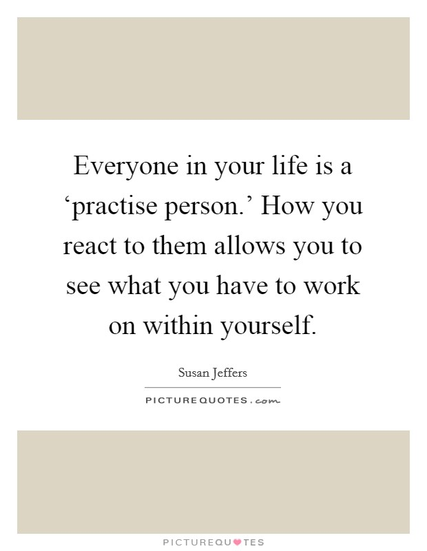 Everyone in your life is a 'practise person.' How you react to them allows you to see what you have to work on within yourself Picture Quote #1
