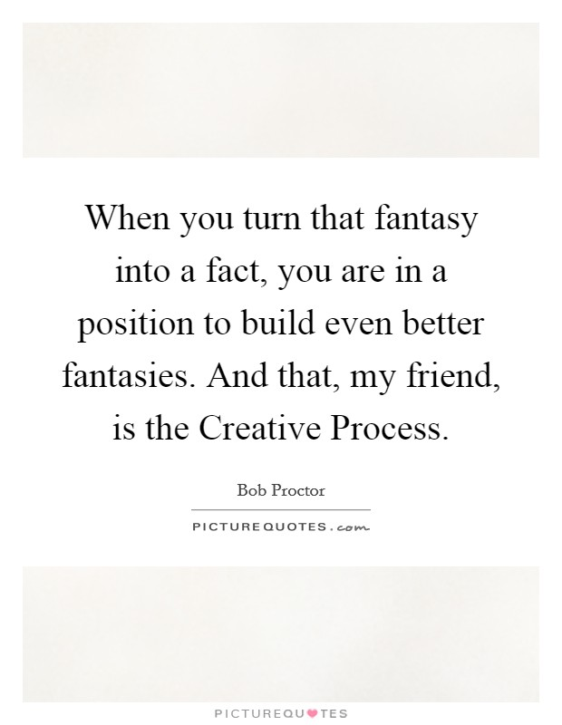 When you turn that fantasy into a fact, you are in a position to build even better fantasies. And that, my friend, is the Creative Process Picture Quote #1