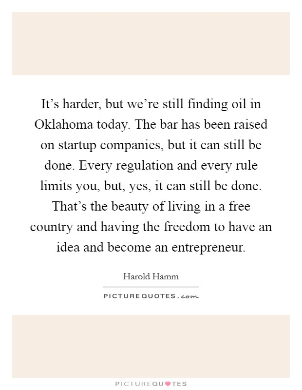 It's harder, but we're still finding oil in Oklahoma today. The bar has been raised on startup companies, but it can still be done. Every regulation and every rule limits you, but, yes, it can still be done. That's the beauty of living in a free country and having the freedom to have an idea and become an entrepreneur Picture Quote #1