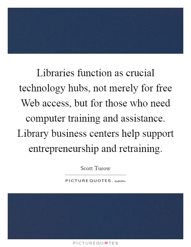 Libraries function as crucial technology hubs, not merely for free Web access, but for those who need computer training and assistance. Library business centers help support entrepreneurship and retraining Picture Quote #1