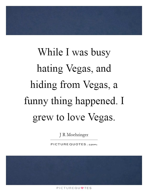 While I was busy hating Vegas, and hiding from Vegas, a funny thing happened. I grew to love Vegas Picture Quote #1