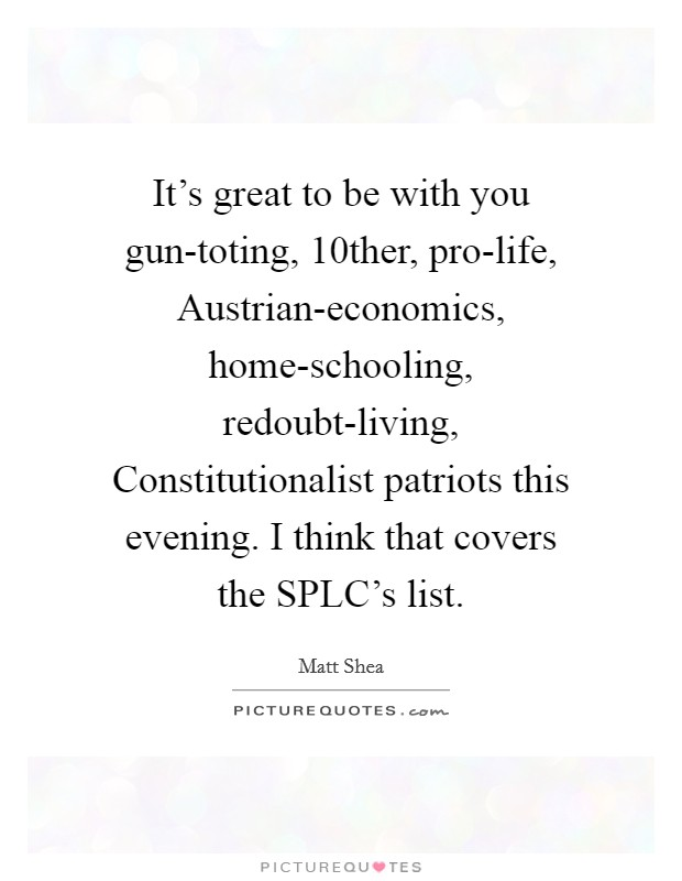 It's great to be with you gun-toting, 10ther, pro-life, Austrian-economics, home-schooling, redoubt-living, Constitutionalist patriots this evening. I think that covers the SPLC's list Picture Quote #1