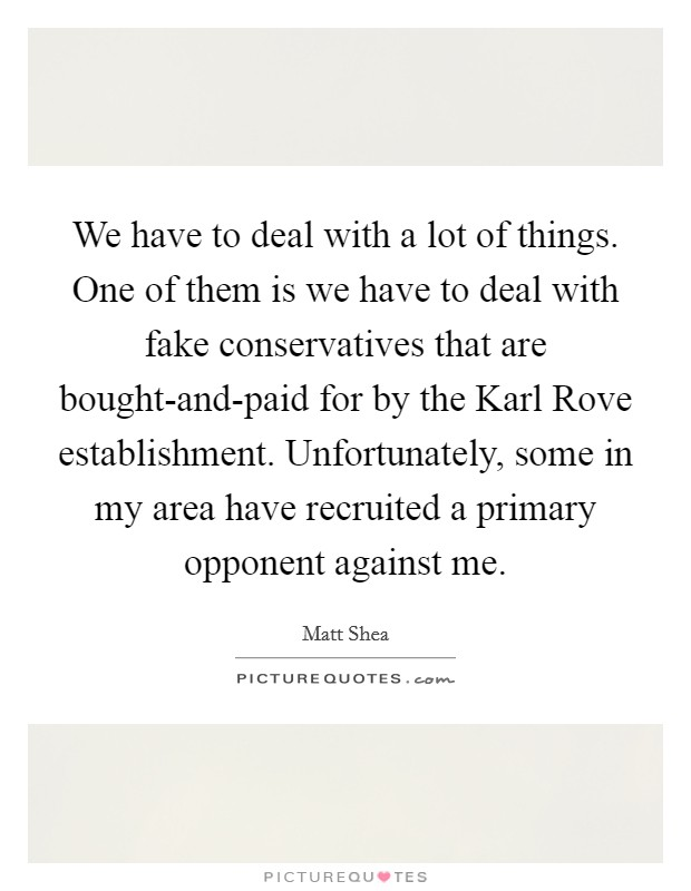We have to deal with a lot of things. One of them is we have to deal with fake conservatives that are bought-and-paid for by the Karl Rove establishment. Unfortunately, some in my area have recruited a primary opponent against me Picture Quote #1
