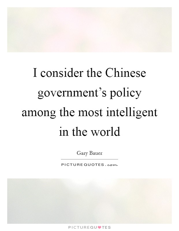 I consider the Chinese government's policy among the most intelligent in the world Picture Quote #1