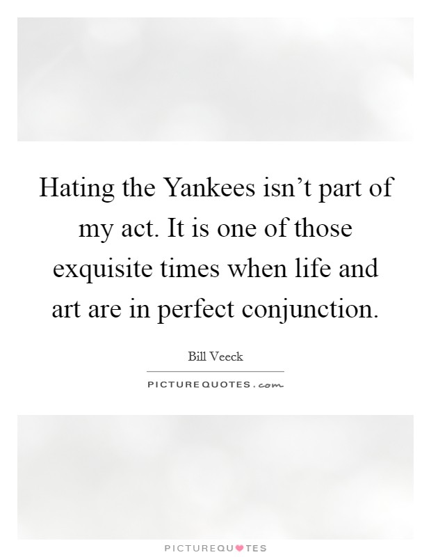 Hating the Yankees isn't part of my act. It is one of those exquisite times when life and art are in perfect conjunction Picture Quote #1