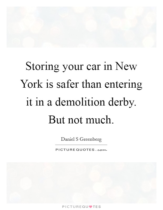 Storing your car in New York is safer than entering it in a demolition derby. But not much Picture Quote #1