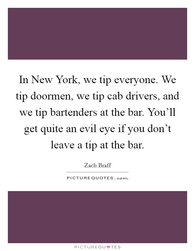 In New York, we tip everyone. We tip doormen, we tip cab drivers, and we tip bartenders at the bar. You'll get quite an evil eye if you don't leave a tip at the bar Picture Quote #1
