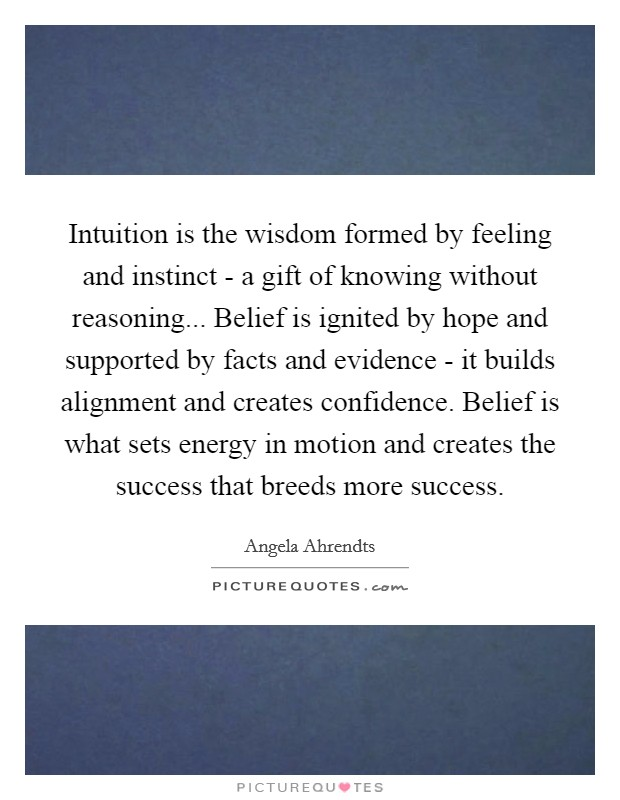 Intuition is the wisdom formed by feeling and instinct - a gift of knowing without reasoning... Belief is ignited by hope and supported by facts and evidence - it builds alignment and creates confidence. Belief is what sets energy in motion and creates the success that breeds more success Picture Quote #1